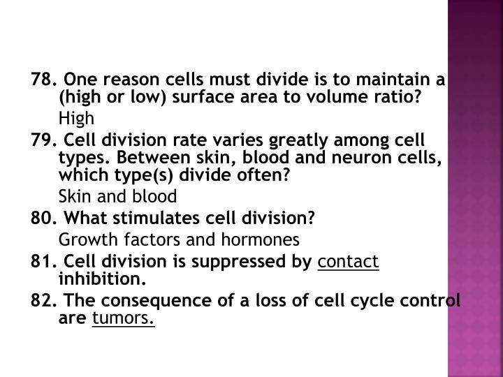 78. One reason cells must divide is to maintain a (high or low) surface area to volume ratio?