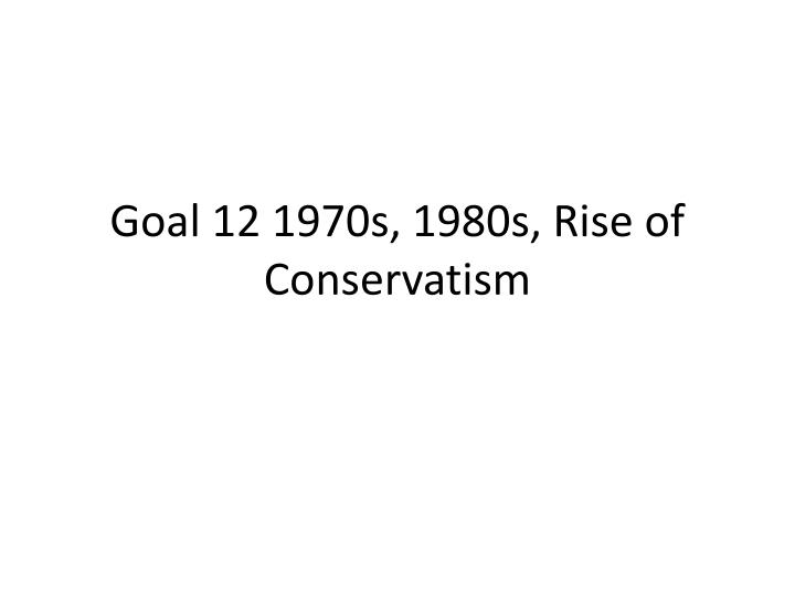 goal 12 1970s 1980s rise of conservatism n.
