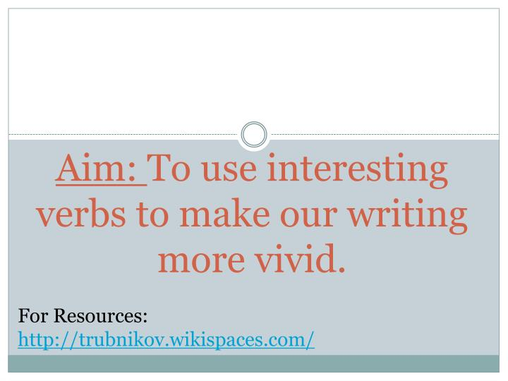 Aim to use interesting verbs to make our writing more vivid