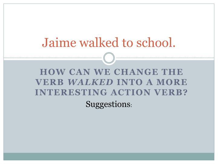 Jaime walked to school