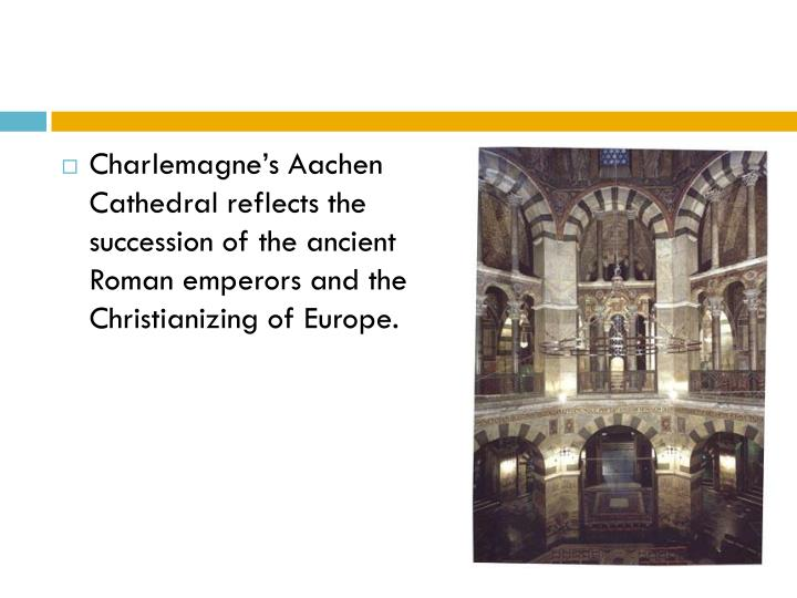 Charlemagne's Aachen Cathedral reflects the succession of the ancient Roman emperors and the Christianizing of Europe.