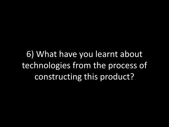 6 what have you learnt about technologies from the process of constructing this product n.