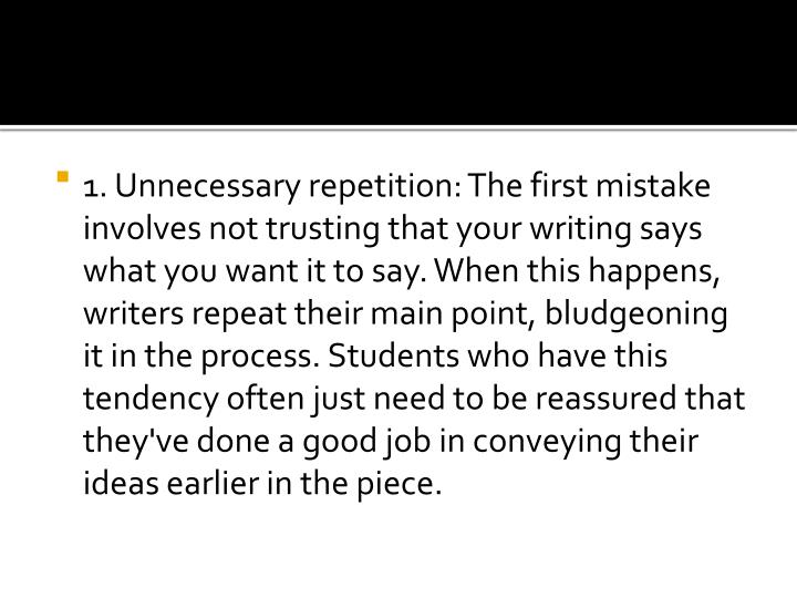 1. Unnecessary repetition: The first mistake involves not trusting that your writing says what you want it to say. When this happens, writers repeat their main point, bludgeoning it in the process. Students who have this tendency often just need to be reassured that they've done a good job in conveying their ideas earlier in the piece.