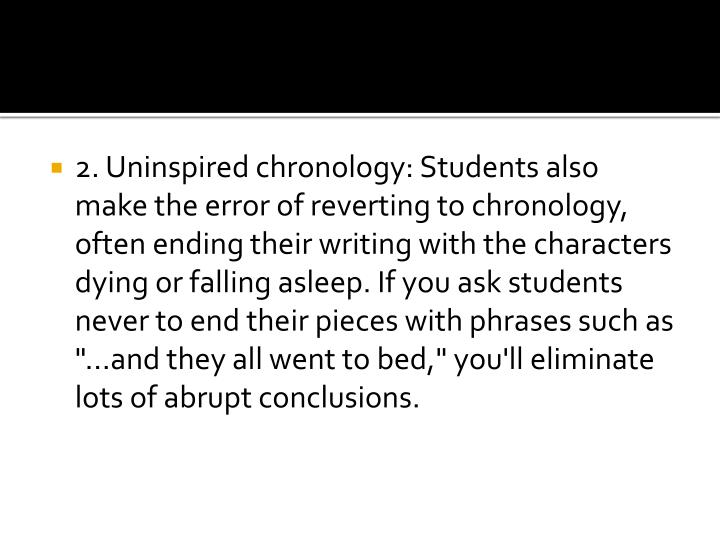 """2. Uninspired chronology: Students also make the error of reverting to chronology, often ending their writing with the characters dying or falling asleep. If you ask students never to end their pieces with phrases such as """"...and they all went to bed,"""" you'll eliminate lots of abrupt conclusions."""