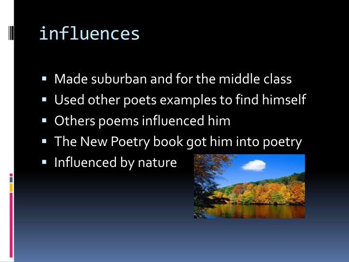 the influence of poetry The anxiety of influence: a theory of poetry by harold bloom harold bloom's the anxiety of influence has cast its own long shadow of influence since it was first published in 1973 through an insightful study of romantic poets, bloom puts forth his central vision of the relations between tradition and the individual artist.