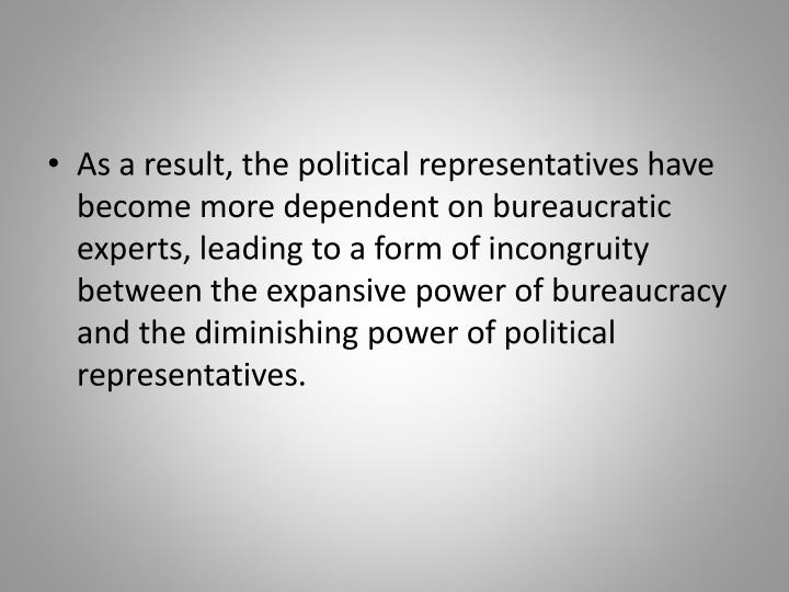 As a result, the political representatives have become more dependent on bureaucratic experts, leading to a form of incongruity between the expansive power of bureaucracy and the diminishing power of political representatives.