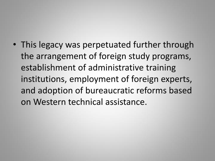 This legacy was perpetuated further through the arrangement of foreign study programs, establishment of administrative training institutions, employment of foreign experts, and adoption of bureaucratic reforms based on Western technical assistance.