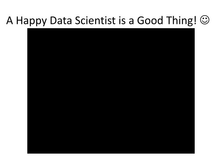 A Happy Data Scientist is a Good Thing!