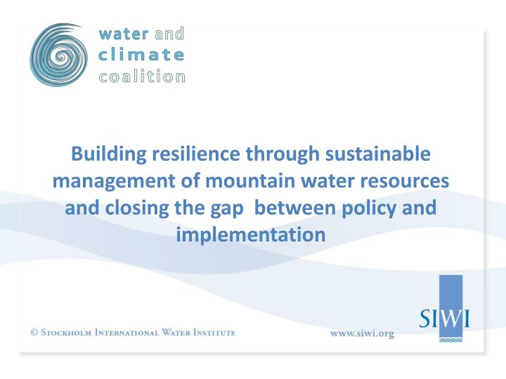 Building resilience through sustainable management of mountain water resources and closing the gap  ...
