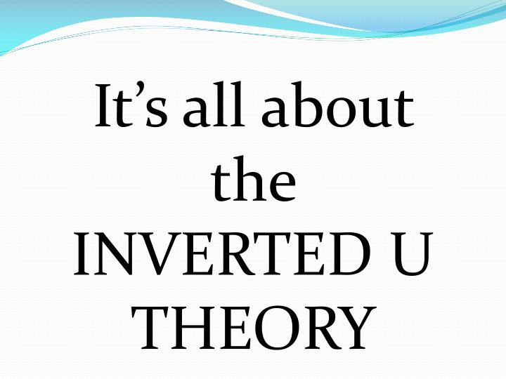 It's all about the INVERTED U THEORY
