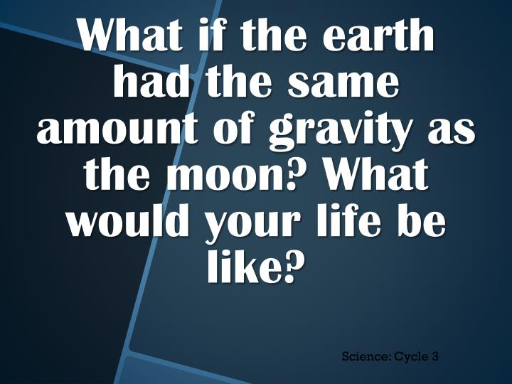 What if the earth had the same amount of gravity as the moon? What would your life be like?