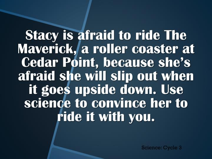 Stacy is afraid to ride The Maverick, a roller coaster at Cedar Point, because she's afraid she will slip out when it goes upside down. Use science to convince her to ride it with you.