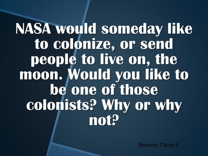 NASA would someday like to colonize, or send people to live on, the moon. Would you like to be one of those colonists? Why or why not?