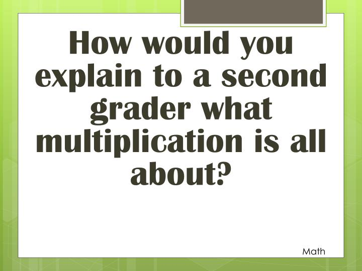 How would you explain to a second grader what multiplication is all about?