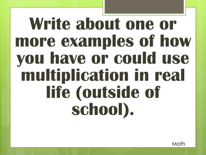 Write about one or more examples of how you have or could use multiplication in real life (outside of school).