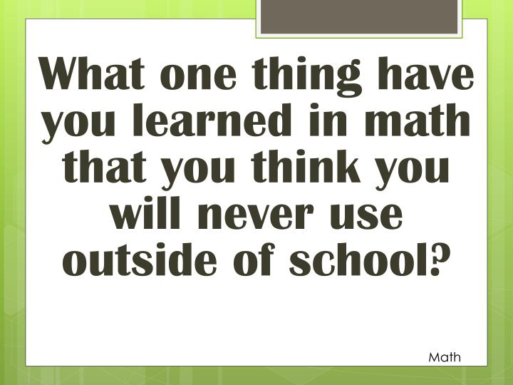What one thing have you learned in math that you think you will never use outside of school?