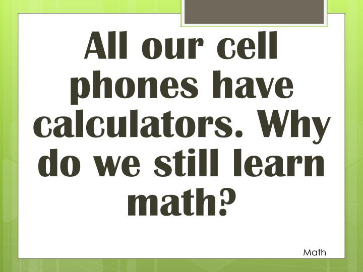 All our cell phones have calculators. Why do we still learn math?