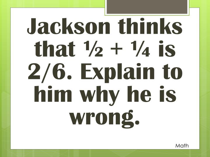 Jackson thinks that ½ + ¼ is 2/6. Explain to him why he is wrong.