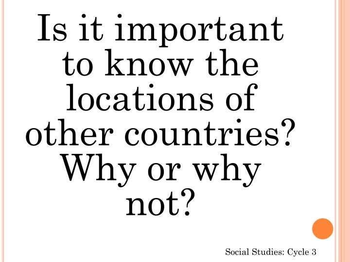 Is it important to know the locations of other countries? Why or why not?