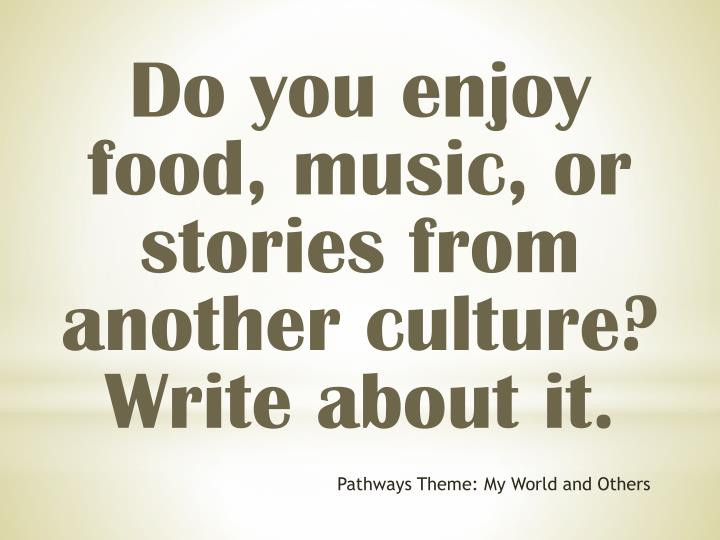 Do you enjoy food, music, or stories from another culture? Write about it.