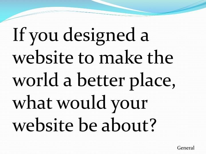 If you designed a website to make the world a better place, what would your website be about?