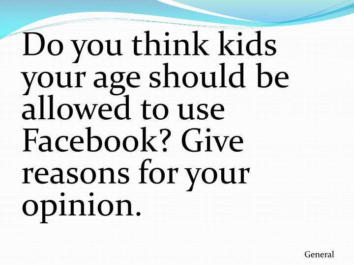 Do you think kids your age should be allowed to use Facebook? Give reasons for your opinion.