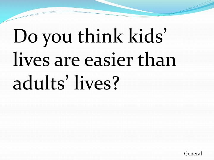 Do you think kids' lives are easier than adults' lives?