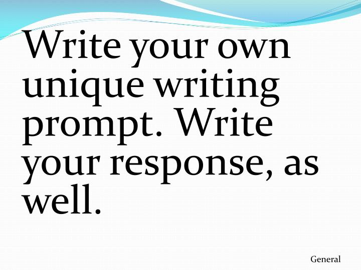 Write your own unique writing prompt. Write your response, as well.