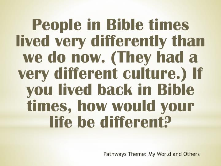 People in Bible times lived very differently than we do now. (They had a very different culture.) If you lived back in Bible times, how would your life be different?