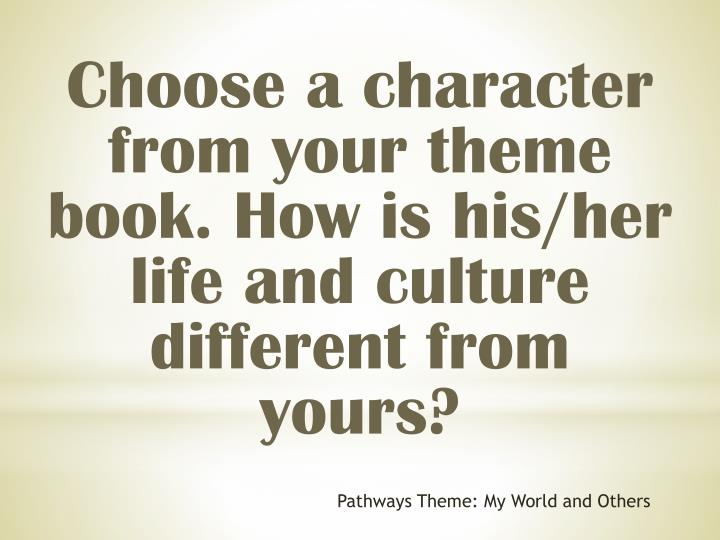 Choose a character from your theme book. How is his/her life and culture different from yours?