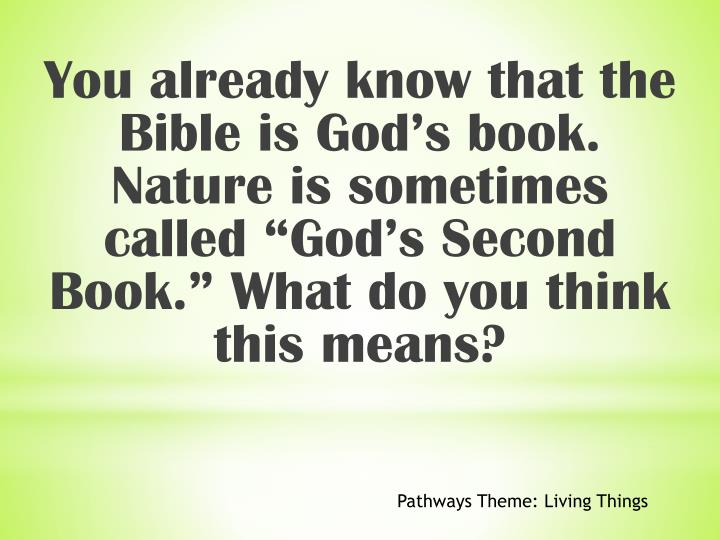 "You already know that the Bible is God's book. Nature is sometimes called ""God's Second Book."" What do you think this means?"
