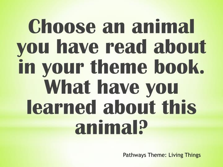 Choose an animal you have read about in your theme book. What have you learned about this animal?