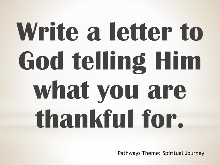 Write a letter to God telling Him what you are thankful for.