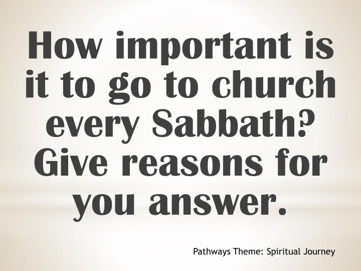 How important is it to go to church every Sabbath? Give reasons