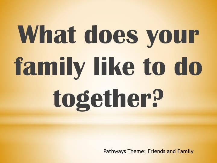 What does your family like to do together?