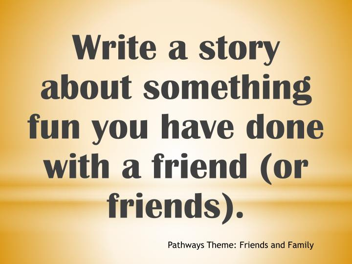 Write a story about something fun you have done with a friend (or friends).
