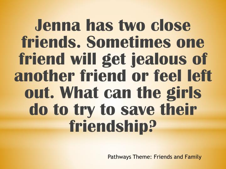 Jenna has two close friends. Sometimes one friend will get jealous of another friend or feel left out. What can the girls do to try to save their friendship?