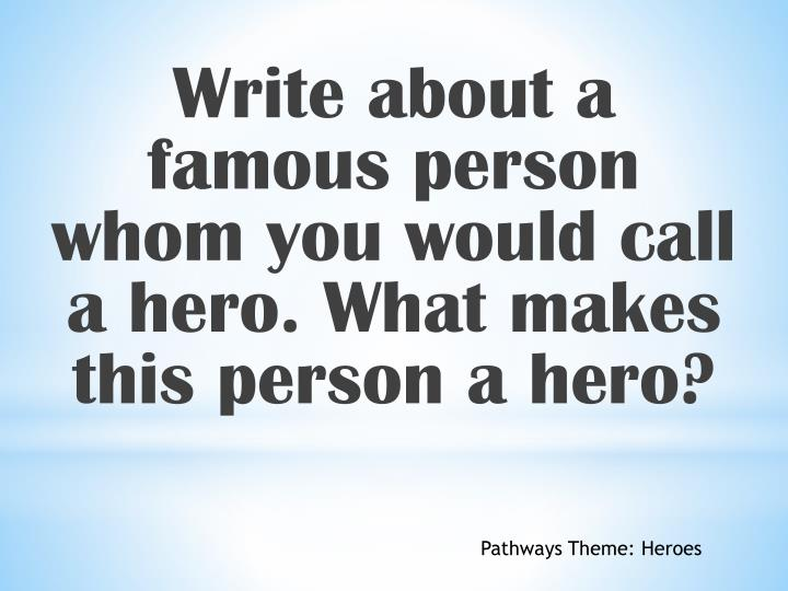 Write about a famous person whom you would call a hero. What makes this person a hero?