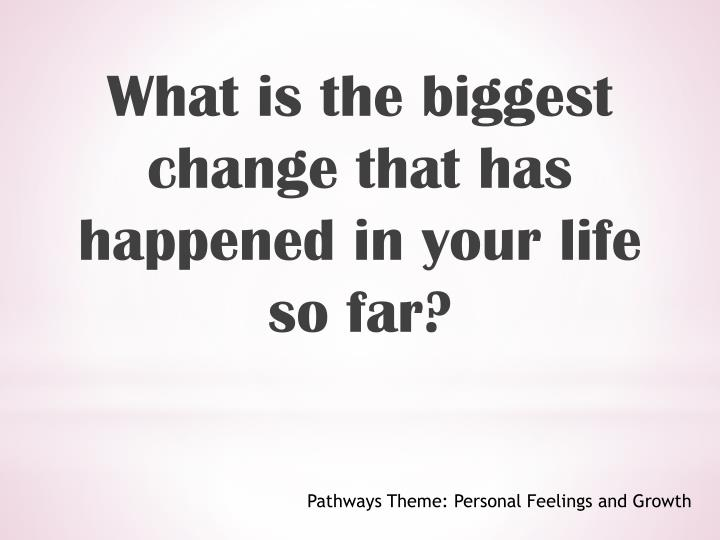 What is the biggest change that has happened in your life so far?