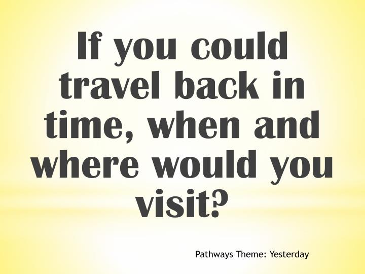 If you could travel back in time, when and where would you visit?