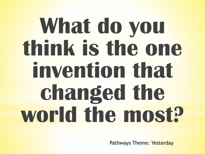 What do you think is the one invention that changed the world the most?