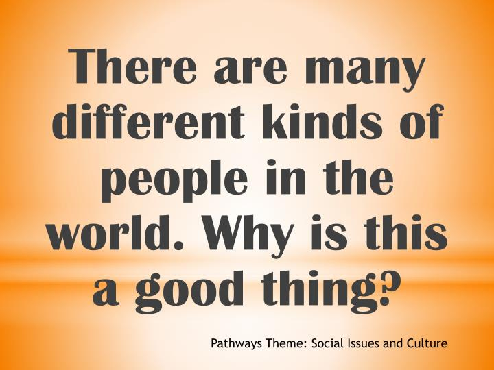 There are many different kinds of people in the world. Why is this a good thing?