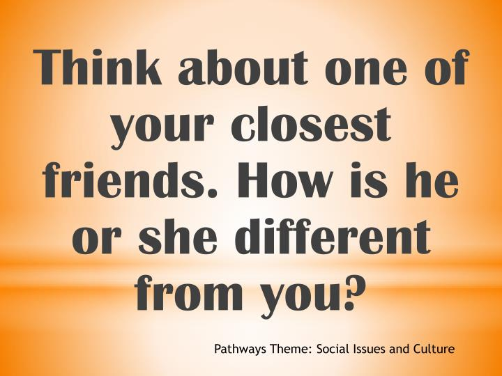 Think about one of your closest friends. How is he or she different from you?