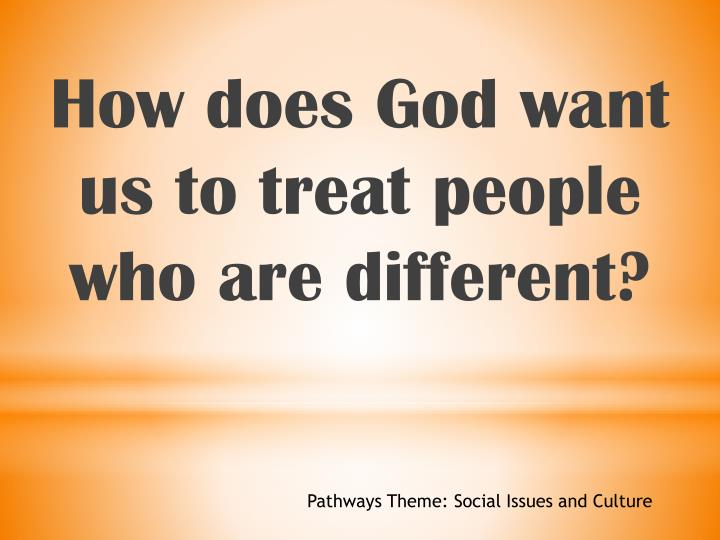 How does God want us to treat people who are different?