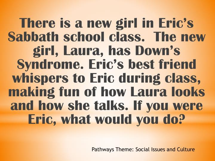 There is a new girl in Eric's Sabbath school class.  The new girl, Laura, has Down's Syndrome. Eric's best friend whispers to Eric during class, making fun of how Laura looks and how she talks. If you were Eric, what would you do?