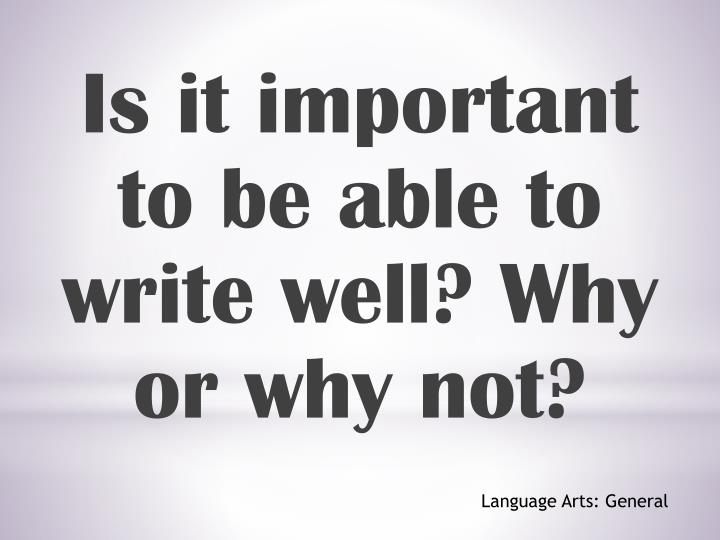 Is it important to be able to write well? Why or why not?
