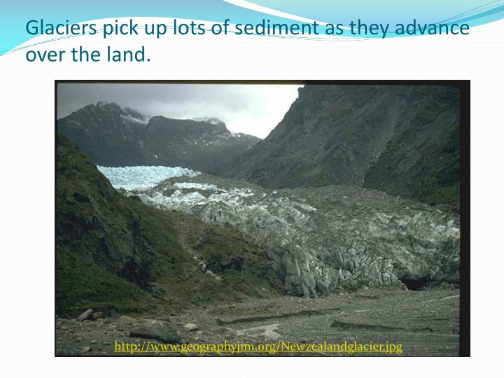Glaciers pick up lots of sediment as they advance over the land.