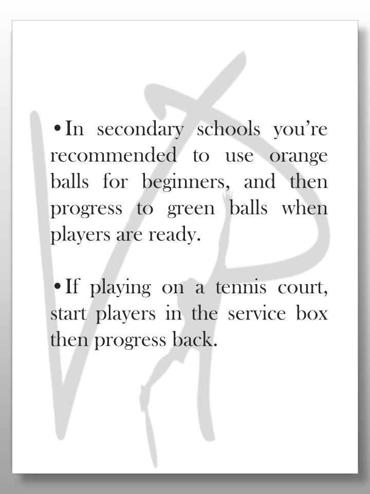 In secondary schools you're recommended to use orange balls for beginners, and then progress to green balls when players are ready.