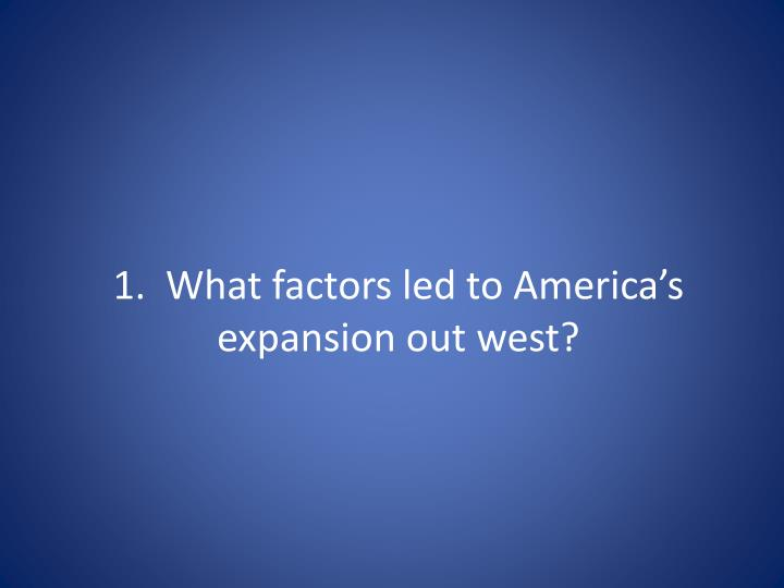 1 what factors led to america s expansion out west