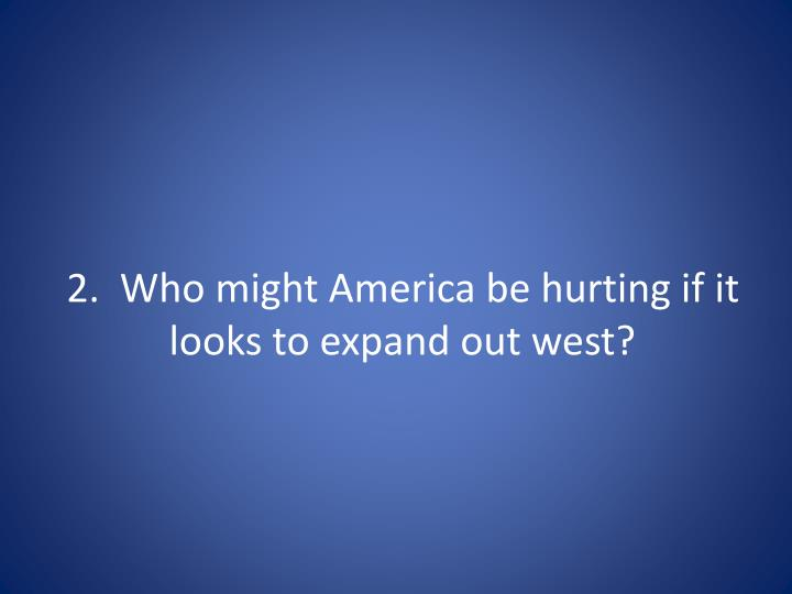 2 who might america be hurting if it looks to expand out west